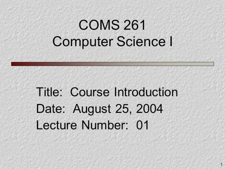 1 COMS 261 Computer Science I Title: Course Introduction Date: August 25, 2004 Lecture Number: 01.
