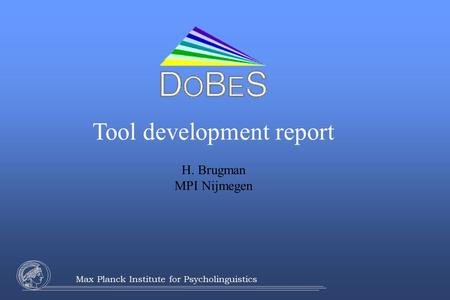 Max Planck Institute for Psycholinguistics Tool development report H. Brugman MPI Nijmegen.