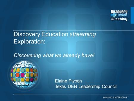 Discovery Education streaming Exploration: Discovering what we already have! Elaine Plybon Texas DEN Leadership Council.