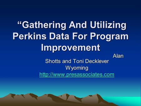 """Gathering And Utilizing Perkins Data For Program Improvement ""Gathering And Utilizing Perkins Data For Program Improvement Alan Shotts and Toni Decklever."