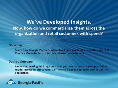 We've Developed Insights. Now, how do we commercialize them across the organization and retail customers with speed? Objective: Share how Georgia-Pacific.