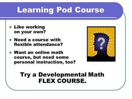 Learning Pod Course Like working on your own? Need a course with flexible attendance? Want an online math course, but need some personal instruction, too?