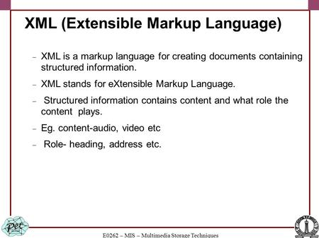 E0262 – MIS – Multimedia Storage Techniques XML (Extensible Markup Language)  XML is a markup language for creating documents containing structured information.