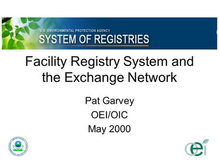 Facility Registry System and the Exchange Network Pat Garvey OEI/OIC May 2000.