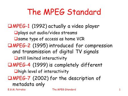 E.G.M. PetrakisThe MPEG Standard1  MPEG-1 (1992) actually a video player  plays out audio/video streams  same type of access as home VCR  MPEG-2 (1995)