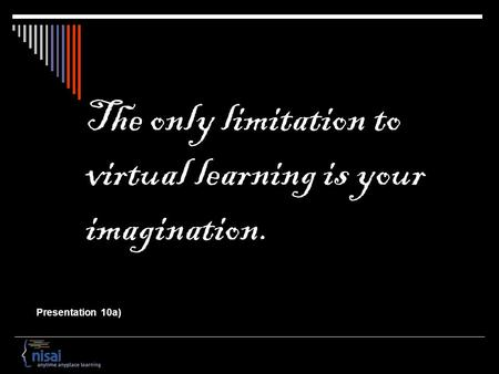 The only limitation to virtual learning is your imagination. Presentation 10a)