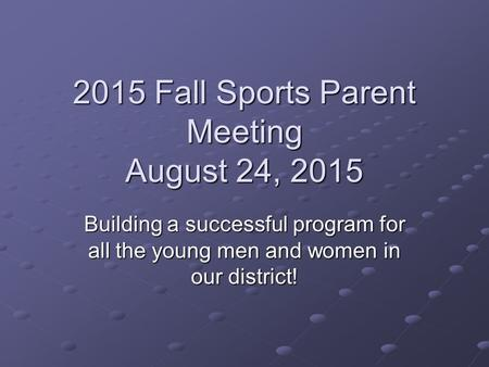 2015 Fall Sports Parent Meeting August 24, 2015 Building a successful program for all the young men and women in our district!