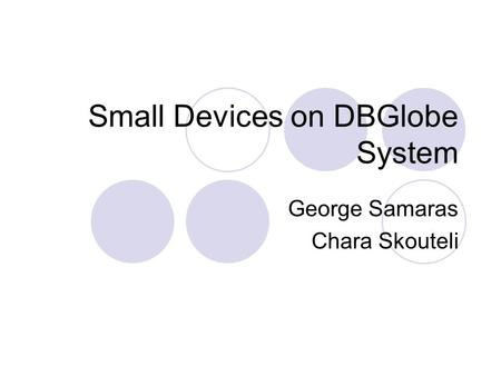 Small Devices on DBGlobe System George Samaras Chara Skouteli.