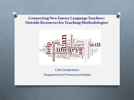 Connecting New Emory Language Teachers: Outside Resources for Teaching Methodologies Lilia Coropceanu Department of French and Italian.