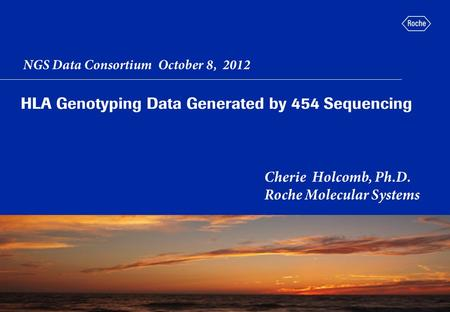 HLA Genotyping Data Generated by 454 Sequencing Cherie Holcomb, Ph.D. Roche Molecular Systems picture placeholder NGS Data Consortium October 8, 2012.