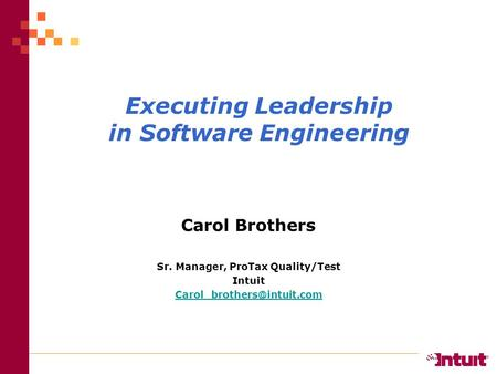Executing Leadership in Software Engineering Carol Brothers Sr. Manager, ProTax Quality/Test Intuit