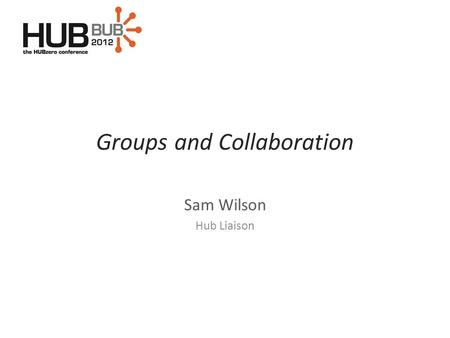 Groups and Collaboration Sam Wilson Hub Liaison. overview Purpose – what are they for? Creating a Group – getting started Customization – making it your.