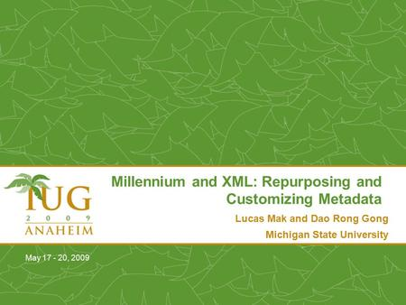 Lucas Mak and Dao Rong Gong Michigan State University Millennium and XML: Repurposing and Customizing Metadata May 17 - 20, 2009.