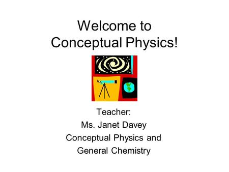 Welcome to Conceptual Physics! Teacher: Ms. Janet Davey Conceptual Physics and General Chemistry.
