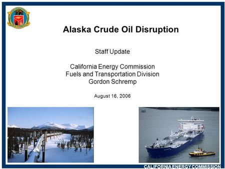CALIFORNIA ENERGY COMMISSION Alaska Crude Oil Disruption Staff Update California Energy Commission Fuels and Transportation Division Gordon Schremp August.