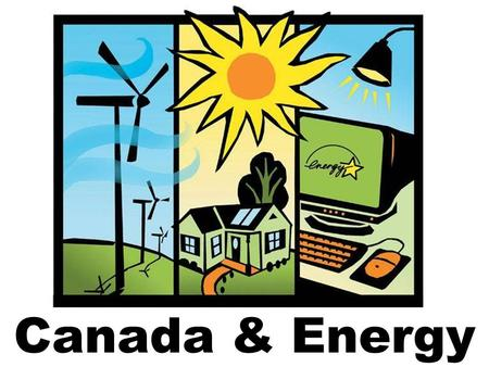 "Canada & Energy. What is ""Energy?"" Something that is used to power things. For example, electricity, heating, fuel etc."