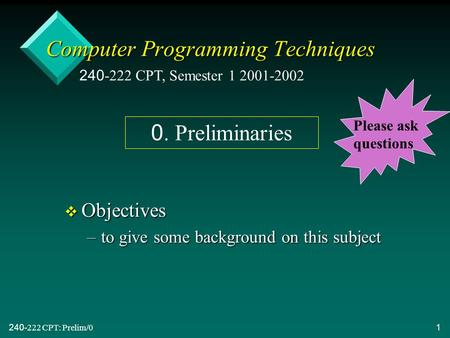 240-222 CPT: Prelim/01 Computer Programming Techniques v Objectives –to give some background on this subject 240-222 CPT, Semester 1 2001-2002 0. Preliminaries.