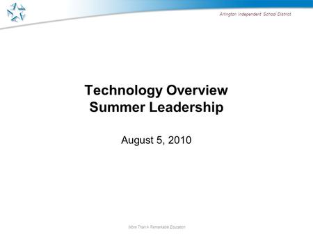 Arlington Independent School District More Than A Remarkable Education Technology Overview Summer Leadership August 5, 2010.