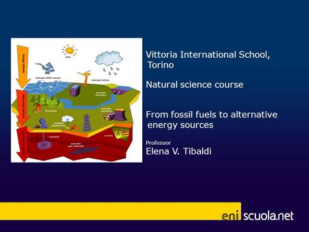 Vittoria International School, Torino Natural science course From fossil fuels to alternative energy sources Professor Elena V. Tibaldi UTILIZZARE SPAZIO.