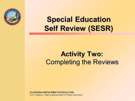CALIFORNIA DEPARTMENT OF EDUCATION Tom Torlakson, State Superintendent of Public Instruction Special Education Self Review (SESR) Activity Two: Completing.