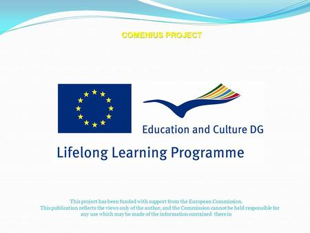 COMENIUS PROJECT This project has been funded with support from the European Commission. This publication reflects the views only of the author, and the.