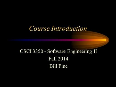 Course Introduction CSCI 3350 - Software Engineering II Fall 2014 Bill Pine.