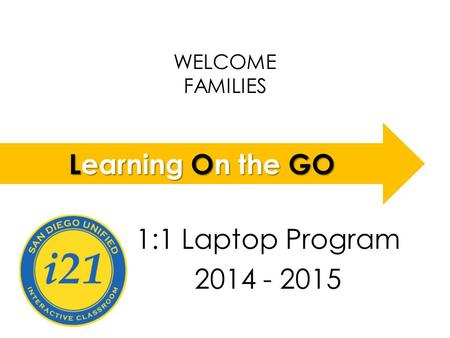WELCOME FAMILIES LOGO 1:1 Laptop Program 2014 - 2015 Learning On the GO.