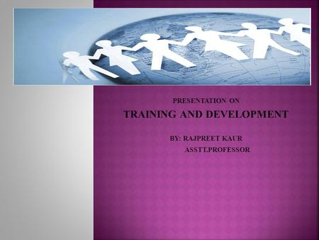 PRESENTATION ON TRAINING AND DEVELOPMENT BY: RAJPREET KAUR ASSTT.PROFESSOR.