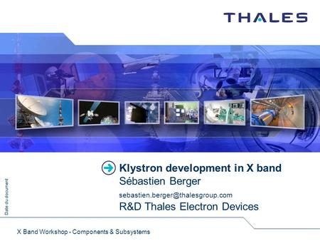 Date du document X Band Workshop - Components & Subsystems Klystron development in X band Sébastien Berger R&D Thales.