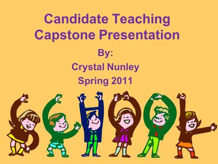 Candidate Teaching Capstone Presentation By: Crystal Nunley Spring 2011.