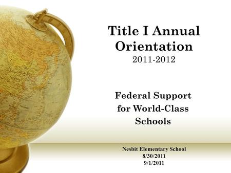 Title I Annual Orientation 2011-2012 Federal Support for World-Class Schools Nesbit Elementary School 8/30/2011 9/1/2011.