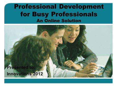 Professional Development for Busy Professionals An Online Solution Presented to: Innovations 2012.