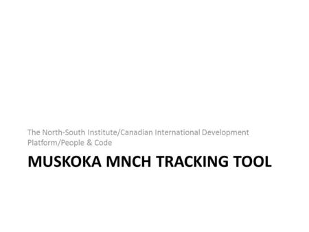 MUSKOKA MNCH TRACKING TOOL The North-South Institute/Canadian International Development Platform/People & Code.