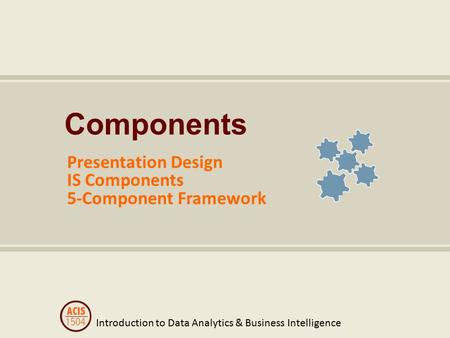 Introduction to Data Analytics & Business Intelligence Components Presentation Design IS Components 5-Component Framework.