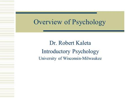 Overview of Psychology Dr. Robert Kaleta Introductory Psychology University of Wisconsin-Milwaukee.