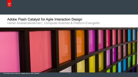 © 2010 Adobe Systems Incorporated. All Rights Reserved. Adobe Confidential. Adobe Flash Catalyst for Agile Interaction Design Harish Sivaramakrishnan |