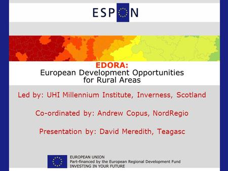 EDORA: European Development Opportunities for Rural Areas Led by: UHI Millennium Institute, Inverness, Scotland Co-ordinated by: Andrew Copus, NordRegio.