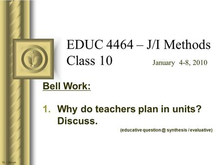 EDUC 4464 – J/I Methods Class 10 January 4-8, 2010 Bell Work: 1.Why do teachers plan in units? Discuss. (educative synthesis / evaluative) Dr.