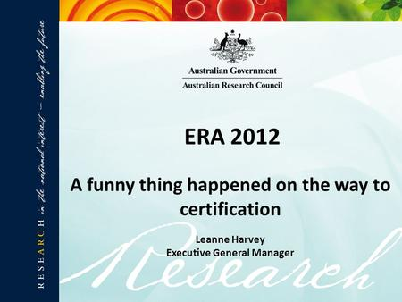 ERA 2012 A funny thing happened on the way to certification Leanne Harvey Executive General Manager.