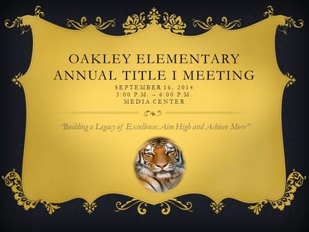 "OAKLEY ELEMENTARY ANNUAL TITLE I MEETING SEPTEMBER 16, 2014 5:00 P.M. – 6:00 P.M. MEDIA CENTER ""Building a Legacy of Excellence: Aim High and Achieve More"""