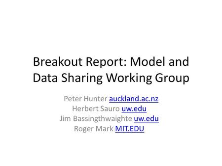 Breakout Report: Model and Data Sharing Working Group Peter Hunter auckland.ac.nzauckland.ac.nz Herbert Sauro uw.edu uw.edu Jim Bassingthwaighte uw.edu.