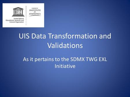UIS Data Transformation and Validations As it pertains to the SDMX TWG EXL Initiative.
