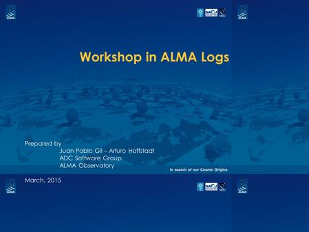 Workshop in ALMA Logs Prepared by Juan Pablo Gil – Arturo Hoffstadt ADC Software Group ALMA Observatory March, 2015.