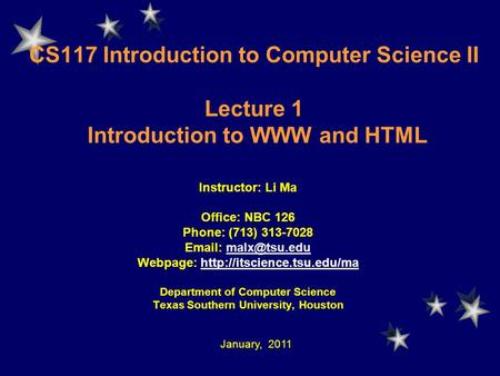CS117 Introduction to Computer Science II Lecture 1 Introduction to WWW and HTML Instructor: Li Ma Office: NBC 126 Phone: (713) 313-7028