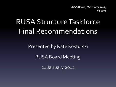 RUSA Structure Taskforce Final Recommendations Presented by Kate Kosturski RUSA Board Meeting 21 January 2012 RUSA Board, Midwinter 2012, #B1201.