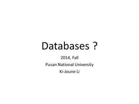 Databases ? 2014, Fall Pusan National University Ki-Joune Li.