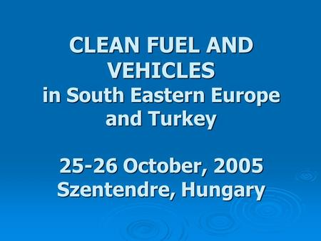 CLEAN FUEL AND VEHICLES in South Eastern Europe and Turkey 25-26 October, 2005 Szentendre, Hungary.