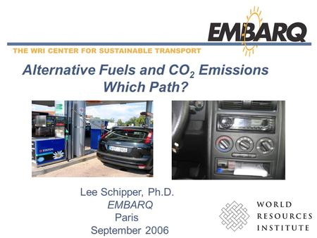 1 Alternative Fuels and CO 2 Emissions Which Path? Lee Schipper, Ph.D. EMBARQ Paris September 2006.