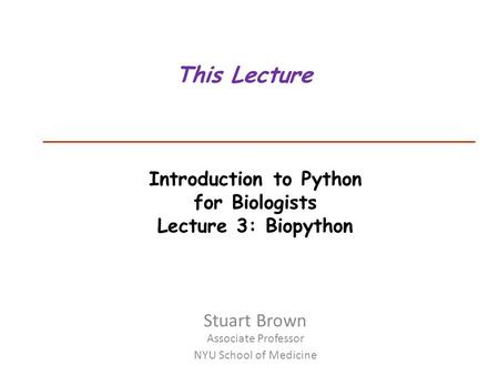 Introduction to Python for Biologists Lecture 3: Biopython This Lecture Stuart Brown Associate Professor NYU School of Medicine.