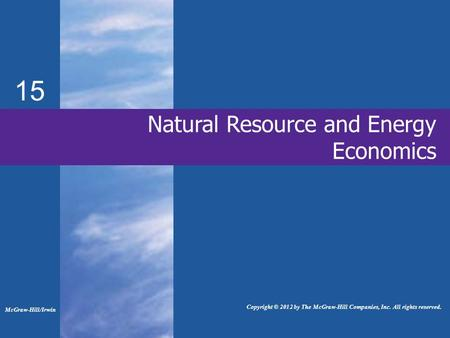 15 Natural Resource and Energy Economics McGraw-Hill/Irwin Copyright © 2012 by The McGraw-Hill Companies, Inc. All rights reserved.